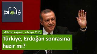 Türkiye, Erdoğan sonrasına hazır mı? [Mahmut Akpınar 4 Mayıs 2019]