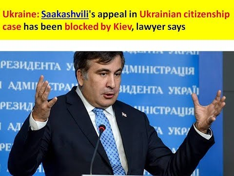 Ukraine: Saakashvili's appeal in Ukrainian citizenship case has been blocked by Kiev, lawyer says