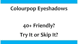 40+ Friendly? Try It or Skip It?  Colourpop Eyeshadows Thumbnail