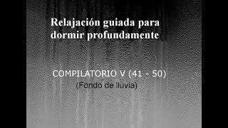RELAJACION GUIADA PARA DORMIR - COMPILATORIO V (41-50). Fondo de lluvia.