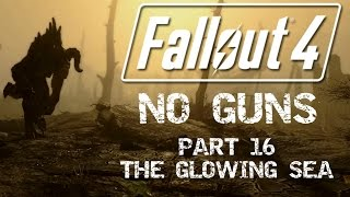 Fallout 4: No Guns - Part 16 - The Glowing Sea
