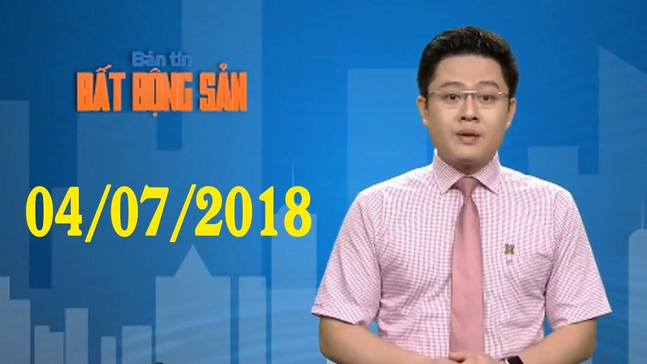 Bản tin Bất Động Sản 04/07/2018 – Tin bất động sản mới nhất