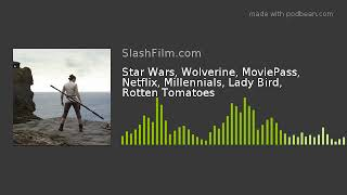 Star Wars, Wolverine, MoviePass, Netflix, Millennials, Lady Bird, Rotten Tomatoes