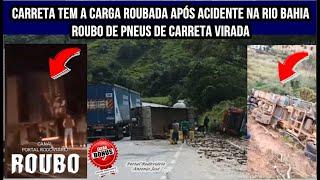 Saqueadores arrombam baú de carreta e roubam carga após acidente na BR 116 Rio Bahia
