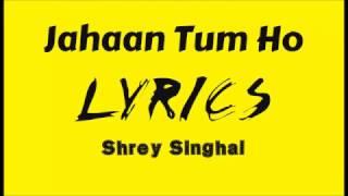Jahaan Tum Ho Lyrics Shrey Singhal