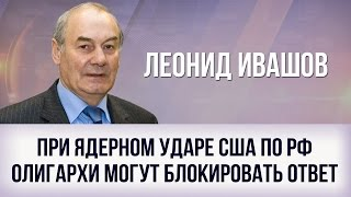 Леонид Ивашов   При ядерном ударе США по РФ олигархи могут блокировать ответ