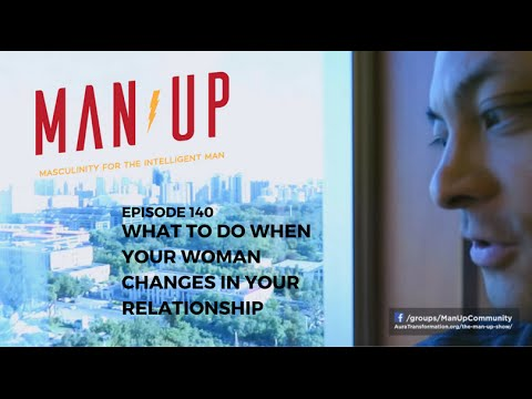 What To Do When Your Woman Changes In Your Relationship - The Man Up Show, Ep. 140