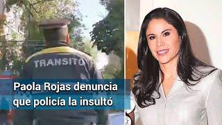 ¡Cállese, perra! me contestó un policía de tránsito, dice Paola Rojas