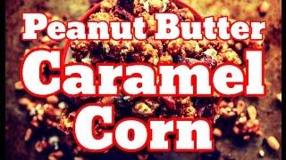 How To Make Peanut Butter Caramel Corn - Peanut Butter Caramel Popcorn Recipe
