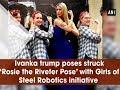 Ivanka trump poses struck 'Rosie the Riveter Pose' with Girls of Steel Robotics initiative