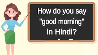 """How do you say """"good morning"""" in Hindi? 