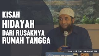 Kisah nyata hidayah dari rusaknya rumah tangga, Ustadz DR Khalid Basalamah, MA