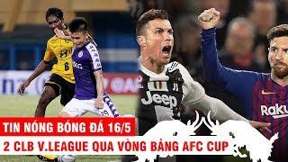 TIN NÓNG BÓNG ĐÁ 16/5 | 2 CLB V.League qua vòng bảng AFC Cup. Messi vượt CR7 ở BXH vĩ đại