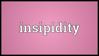 Insipidity Meaning