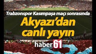 Trabzonspor Kasımpaşa maçı sonrası Akyazı'dan canlı yayın