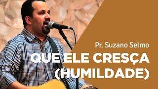 QUE ELE CRESÇA (HUMILDADE) - Suzano Selmo | Ouvir e crer Barretos
