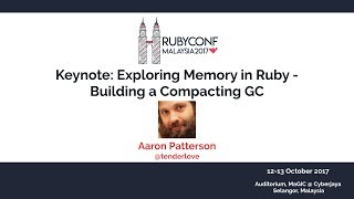 Keynote: Exploring Memory in Ruby - Building a Compacting GC - RubyConfMY 2017