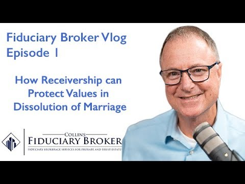 How Receivership can Protect Values in Dissolution of Marriage – Fiduciary Broker Vlog #1