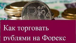 Как торговать рублями на Форекс. Рекомендации профессионалов