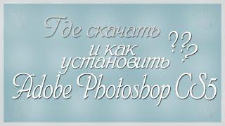 ГДЕ СКАЧАТЬ И КАК УСТАНОВИТЬ ADOBE PHOTOSHOP CS5 ? || УРОК №7
