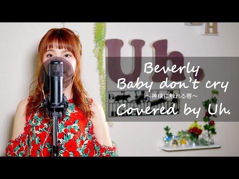 Beverly / 「Baby Don't Cry 〜神様に触れる唇〜」 (テレビ東京系 月10 ドラマBiz 『ヘッドハンター』 主題歌) Cover By Uh.