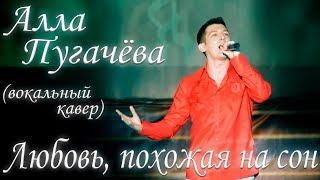 Алла Пугачёва - Любовь, похожая на сон - вокальный кавер - Александр Гордеев - Благовещенск