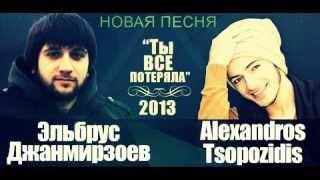 эльбрус джанмирзаев и alexandros tsopozidis ты все потеряла