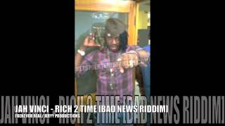 JAH VINCI - RICH 2 TIME [FRENZ FOR REAL / JERRY PROD.] BAD NEWS RIDDIM AUG 2012