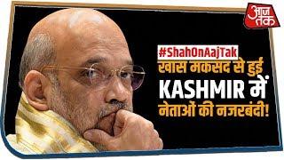 #ShahOnAajTak | कश्मीर में नेताओं की नजरबंदी पर Shah का बड़ा बयान | यह था सरकार का मकसद!