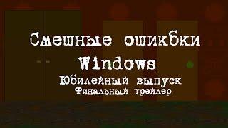 СМЕШНЫЕ ОШИБКИ WINDOWS (ЮБИЛЕЙНЫЙ ВЫПУСК)   ---  Финальный трейлер!