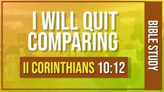 """""""I Will Quit Comparing""""  II Corinthians 10:12"""