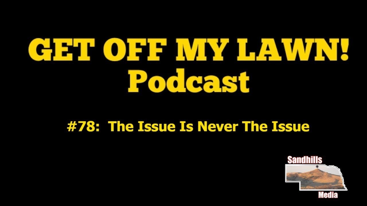 GET OFF MY LAWN! Podcast #078:  The Issue Is Never The Issue