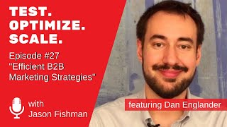 Test.Optimize. Scale. #27 Efficient B2B Marketing Strategies  W/ Dan Englander
