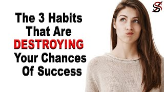 The 3 Habits That Are DESTROYING Your Chances of Success