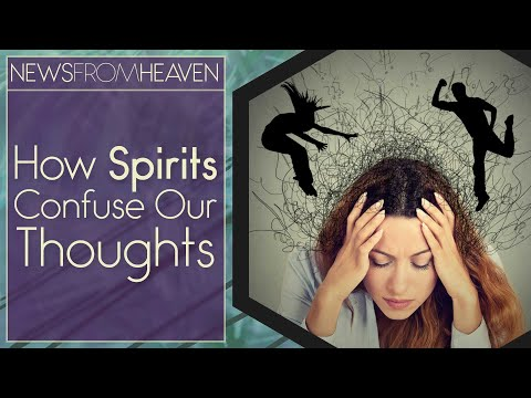 How Spirits Confuse Our Thoughts - News From Heaven