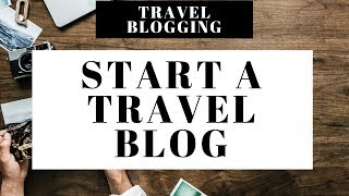 How To Start A Travel Blog | Travel Blogging 101 For Beginners
