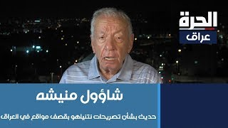 المحلل الاسرائيلي شاؤول منيشه يتحدث عن تصريحات نتنياهو بقصف مواقع في العراق
