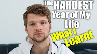 The HARDEST Year Of My Life & What I Learnt!