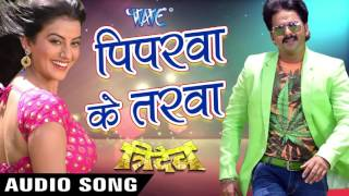 रानी चलs पिपरवा के तरवा - Piparwa Ke Tarawa - Pawan Singh - Tridev - Bhojpuri Hit Songs 2017 new