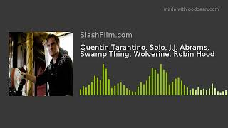 Quentin Tarantino, Solo, J.J. Abrams, Swamp Thing, Wolverine, Robin Hood