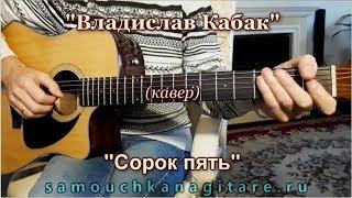Владислав Кабак - Сорок пять (кавер) Аккорды