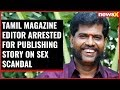 Tamil magazine editor arrested by TN police for publishing story on sex scandal
