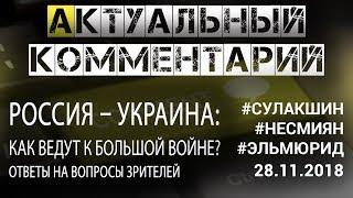 РОССИЯ – УКРАИНА: КАК ВЕДУТ К БОЛЬШОЙ ВОЙНЕ? #Сулакшин #ЭльМюрид АКТ. КОММЕНТАРИЙ ◄28.11.2018►