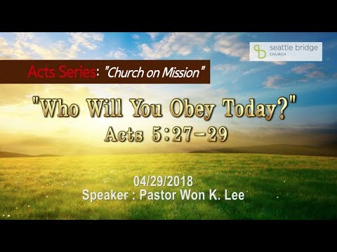 """Who will you obey today?"" [ Acts 5:27-29] Speaker: Pastor Won K. Lee 2018.4.29"