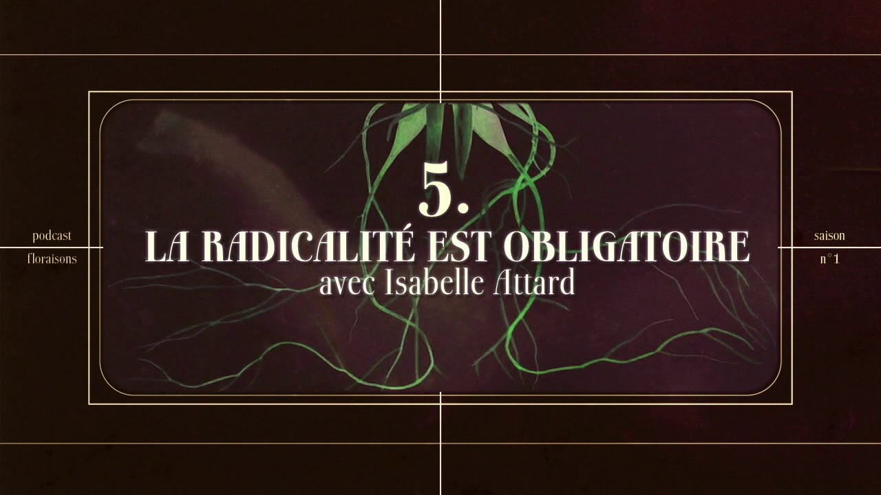 Floraisons 5 : La radicalité est obligatoire (avec Isabelle Attard)