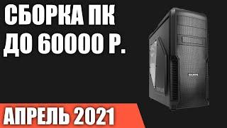 Сборка ПК за 60000 рублей. Апрель 2021 года Мощный игровой компьютер на  Ntel \u0026 AMD