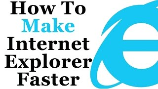 How To Make Internet Explorer Faster and More Responsive