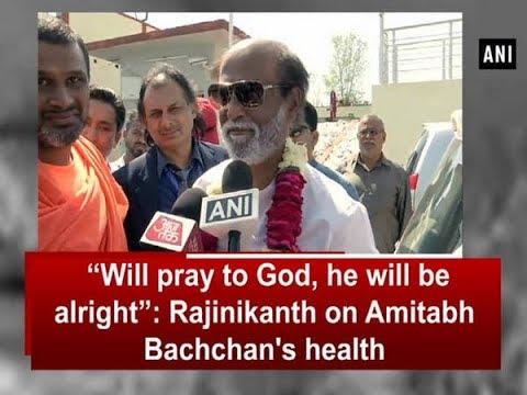 """Will pray to God, he will be alright"": Rajinikanth on Amitabh Bachchan's health - ANI News"