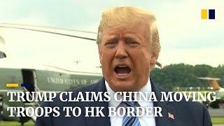 Trump claims China moving troops to Hong Kong border, citing US intelligence