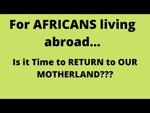 For AFRICANS Living Abroad....Is It TIME To RETURN To Our MOTHERLAND??
